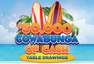 $50,000 Cowabunga of Cash Table Games Drawings