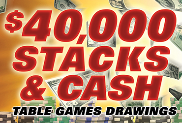 $40,000 Stacks & Cash Table Games Drawings
